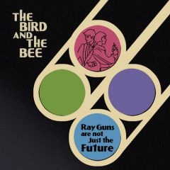 The Bird And The Bee «Ray Guns Are Not Just The Future»
